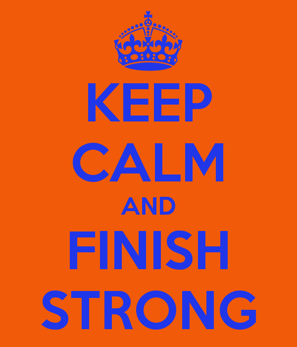 KEEP CALM AND FINISH STRONG
